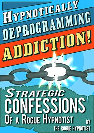 دانلود کتاب Hypnotically Deprogramming Addiction - Strategic Confessions of a Rogue Hypnotist! از ستاتیرا