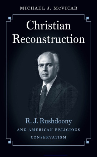 دانلود کتاب Christian Reconstruction: R. J. Rushdoony and American Religious Conservatism 1469622750